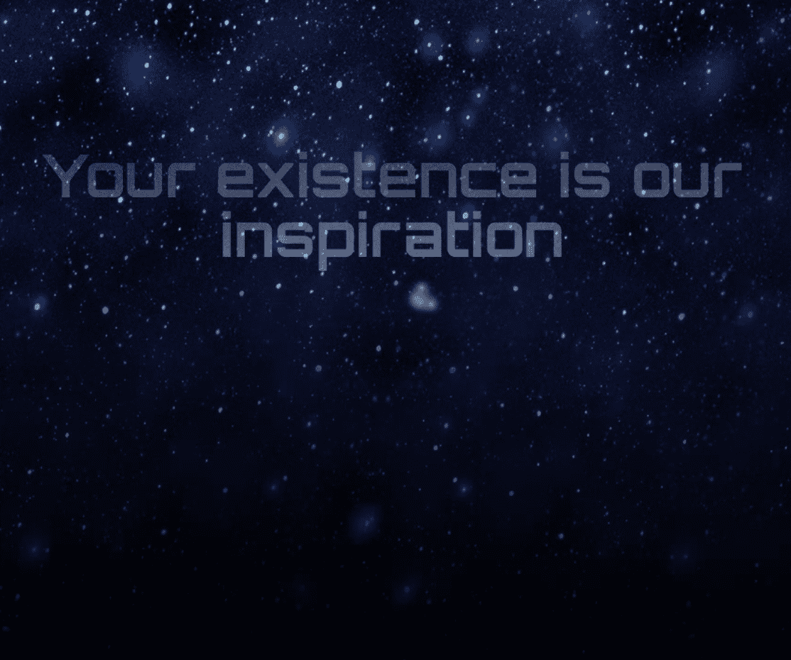 YOUR EXISTENCE IS OUR INSPIRATION